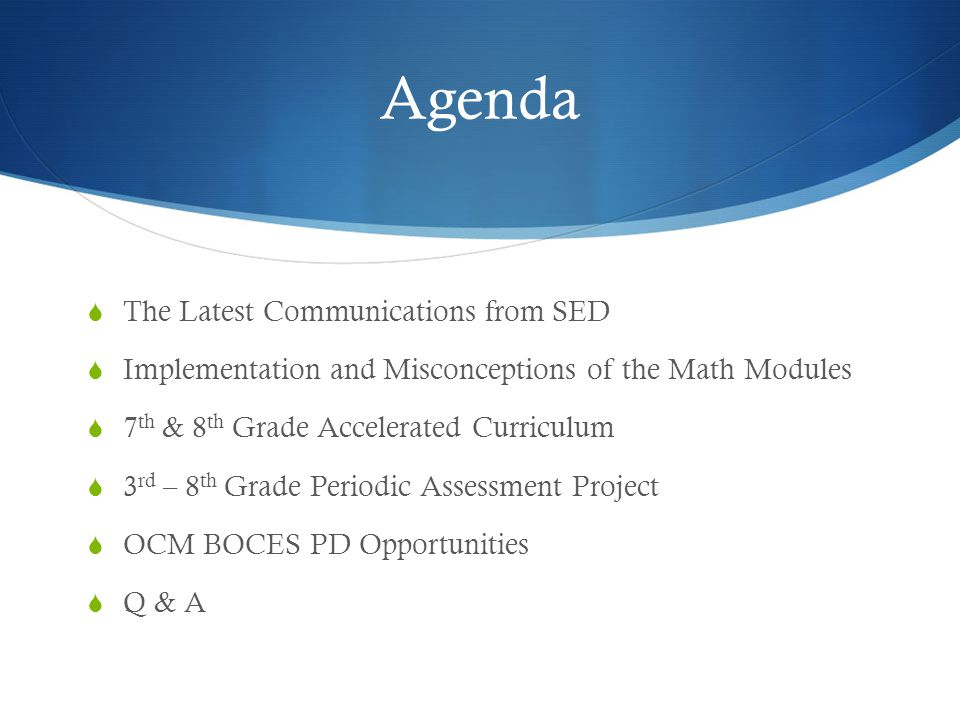 Agenda  The Latest Communications from SED  Implementation and Misconceptions of the Math Modules  7 th & 8 th Grade Accelerated Curriculum  3 rd – 8 th Grade Periodic Assessment Project  OCM BOCES PD Opportunities  Q & A