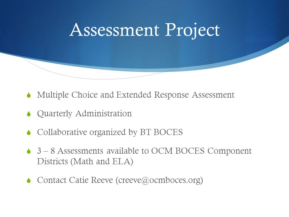 Assessment Project  Multiple Choice and Extended Response Assessment  Quarterly Administration  Collaborative organized by BT BOCES  3 – 8 Assessments available to OCM BOCES Component Districts (Math and ELA)  Contact Catie Reeve (creeve@ocmboces.org)