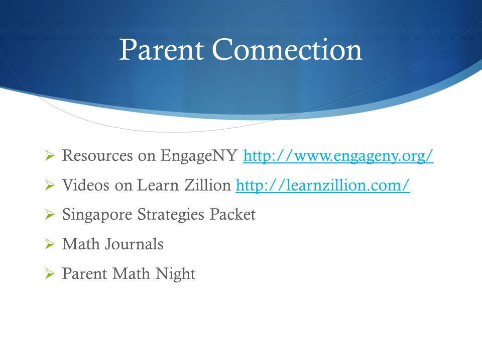 Parent Connection  Resources on EngageNY http://www.engageny.org/http://www.engageny.org/  Videos on Learn Zillion http://learnzillion.com/http://learnzillion.com/  Singapore Strategies Packet  Math Journals  Parent Math Night