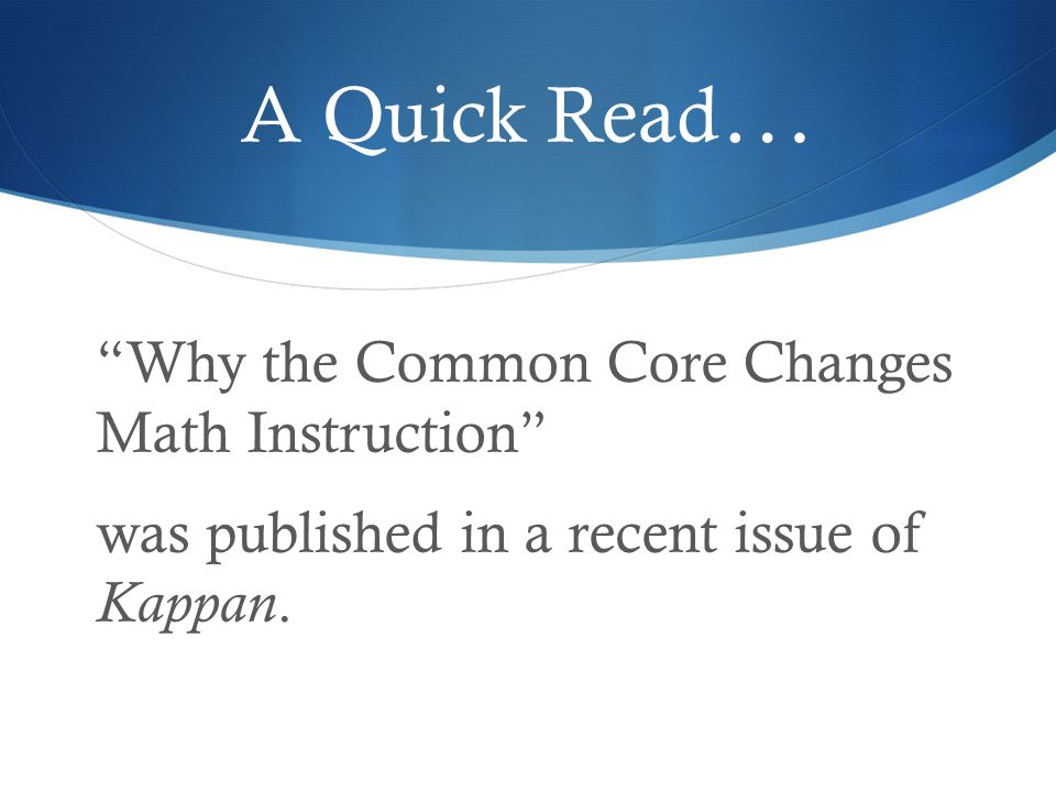 A Quick Read … Why the Common Core Changes Math Instruction was published in a recent issue of Kappan.