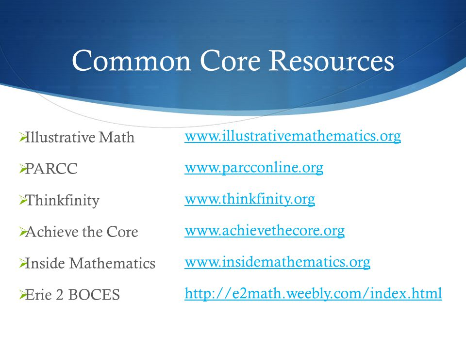 Common Core Resources  Illustrative Math  PARCC  Thinkfinity  Achieve the Core  Inside Mathematics  Erie 2 BOCES www.illustrativemathematics.org www.parcconline.org www.thinkfinity.org www.achievethecore.org www.insidemathematics.org http://e2math.weebly.com/index.html