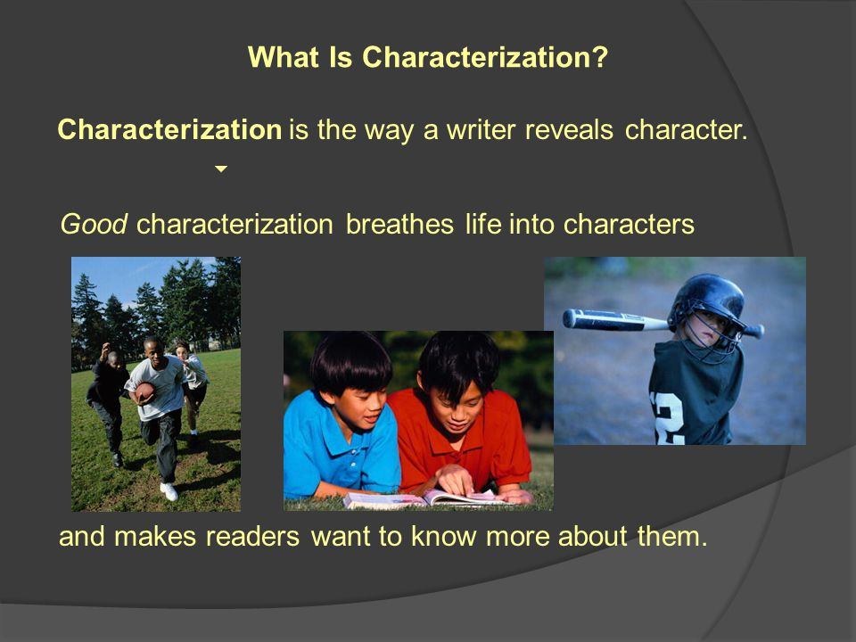 Characterization is the way a writer reveals character.