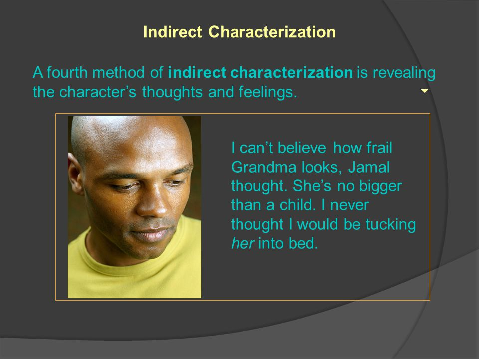 A fourth method of indirect characterization is revealing the character's thoughts and feelings.