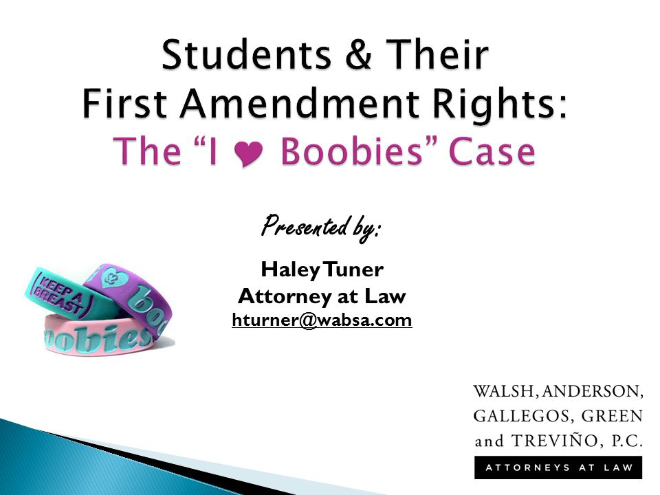 Students & Their First Amendment Rights: The I  Boobies Case Presented by: Haley Tuner Attorney at Law hturner@wabsa.com