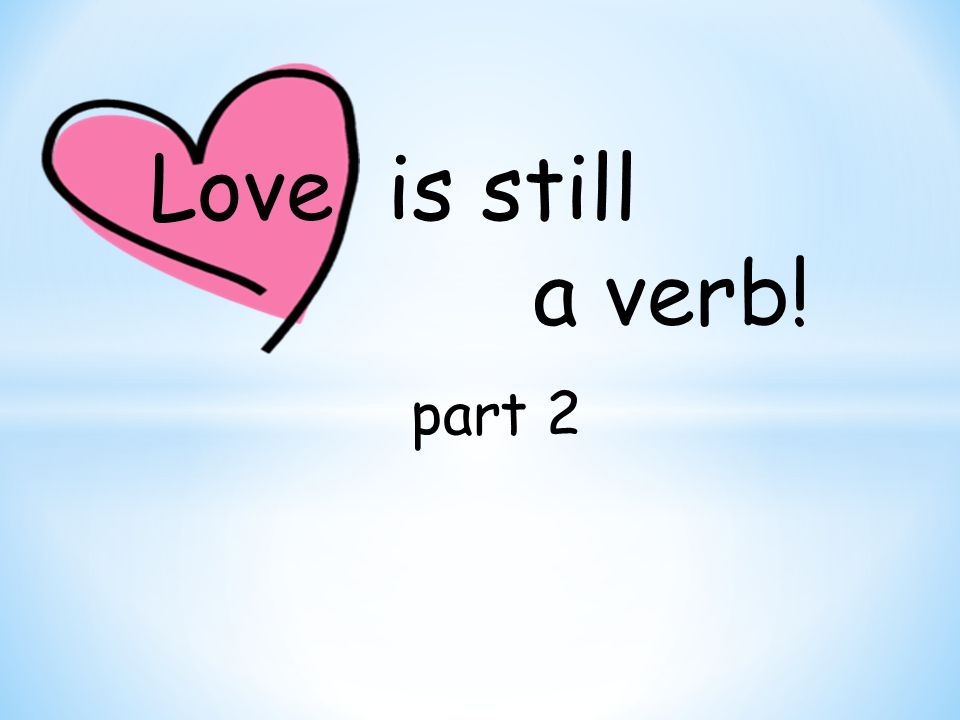 Love is still a verb! part 2