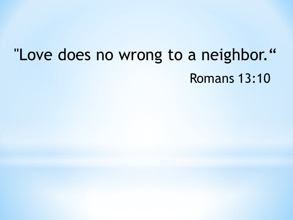 Love does no wrong to a neighbor. Romans 13:10