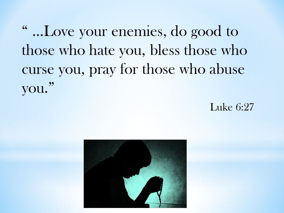 """...Love your enemies, do good to those who hate you, bless those who curse you, pray for those who abuse you."" Luke 6:27"