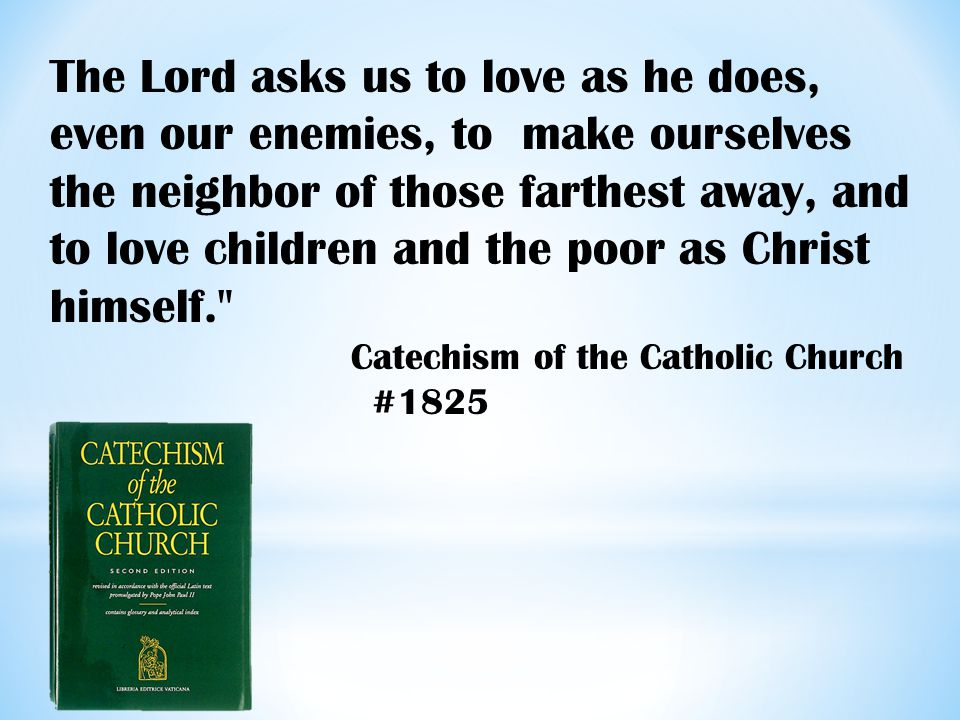The Lord asks us to love as he does, even our enemies, to make ourselves the neighbor of those farthest away, and to love children and the poor as Christ himself. Catechism of the Catholic Church #1825