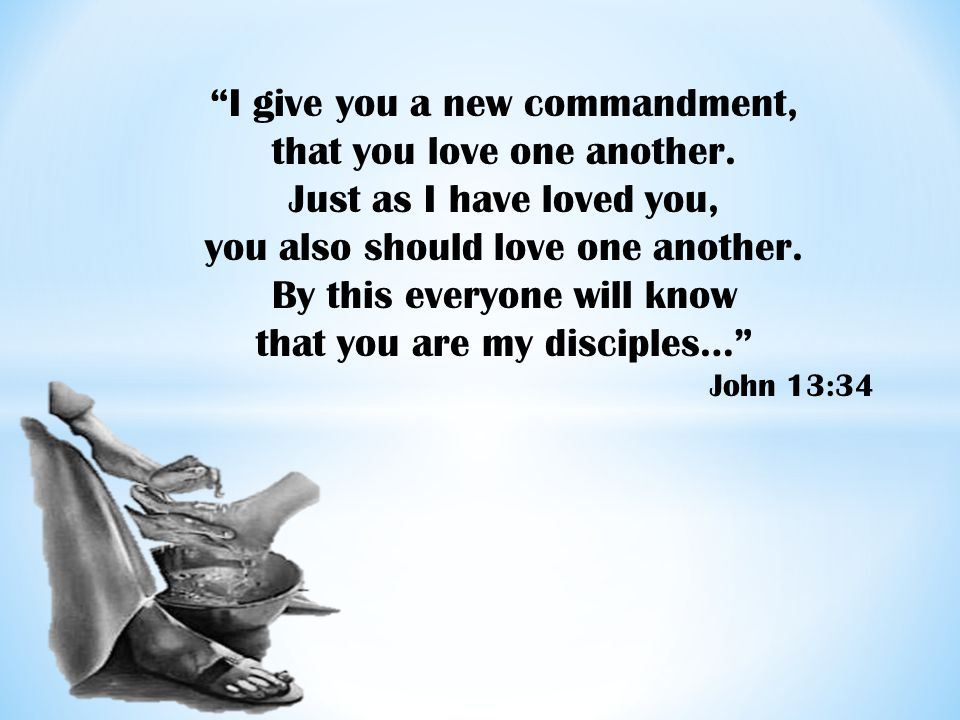 """I give you a new commandment, that you love one another. Just as I have loved you, you also should love one another. By this everyone will know that"