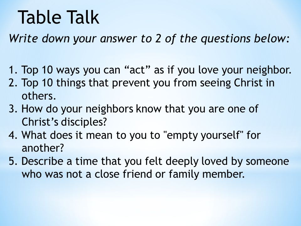 "Table Talk Write down your answer to 2 of the questions below: 1. Top 10 ways you can ""act"" as if you love your neighbor. 2. Top 10 things that preven"