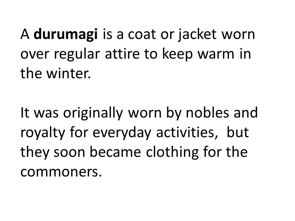 A durumagi is a coat or jacket worn over regular attire to keep warm in the winter.