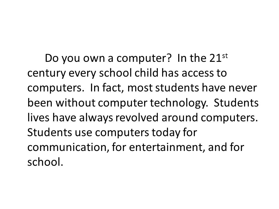 Do you own a computer. In the 21 st century every school child has access to computers.