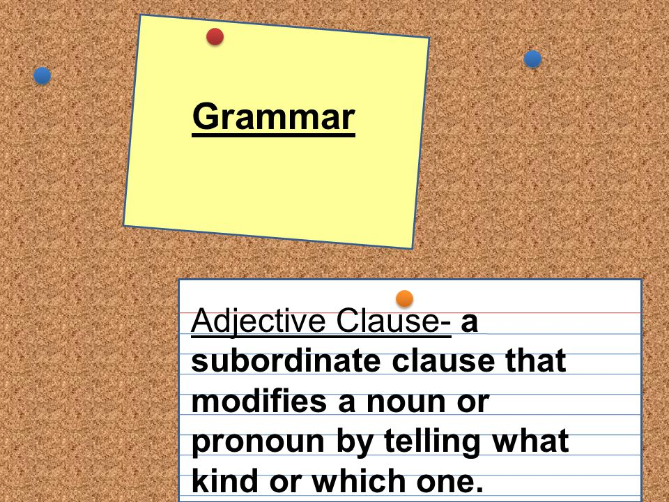 Grammar Adjective Clause- a subordinate clause that modifies a noun or pronoun by telling what kind or which one.