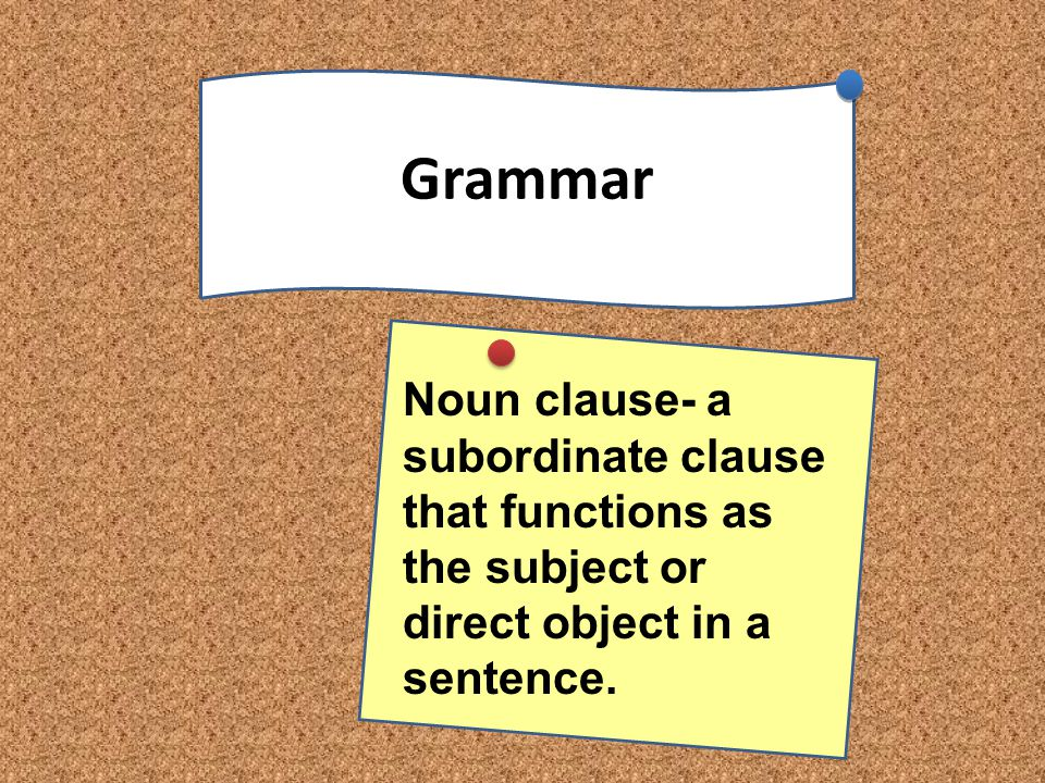 Grammar Noun clause- a subordinate clause that functions as the subject or direct object in a sentence.