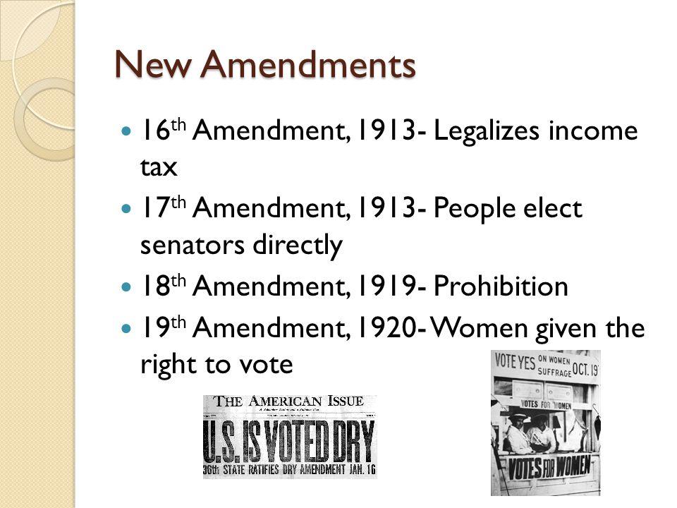 New Amendments 16 th Amendment, 1913- Legalizes income tax 17 th Amendment, 1913- People elect senators directly 18 th Amendment, 1919- Prohibition 19 th Amendment, 1920- Women given the right to vote