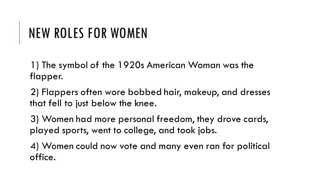 NEW ROLES FOR WOMEN 1) The symbol of the 1920s American Woman was the flapper. 2) Flappers often wore bobbed hair, makeup, and dresses that fell to ju