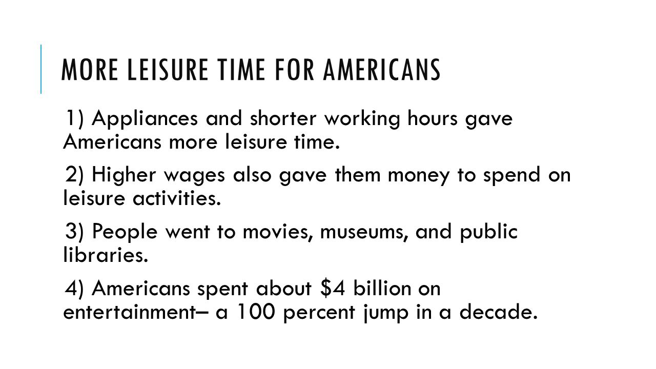 MORE LEISURE TIME FOR AMERICANS 1) Appliances and shorter working hours gave Americans more leisure time. 2) Higher wages also gave them money to spen