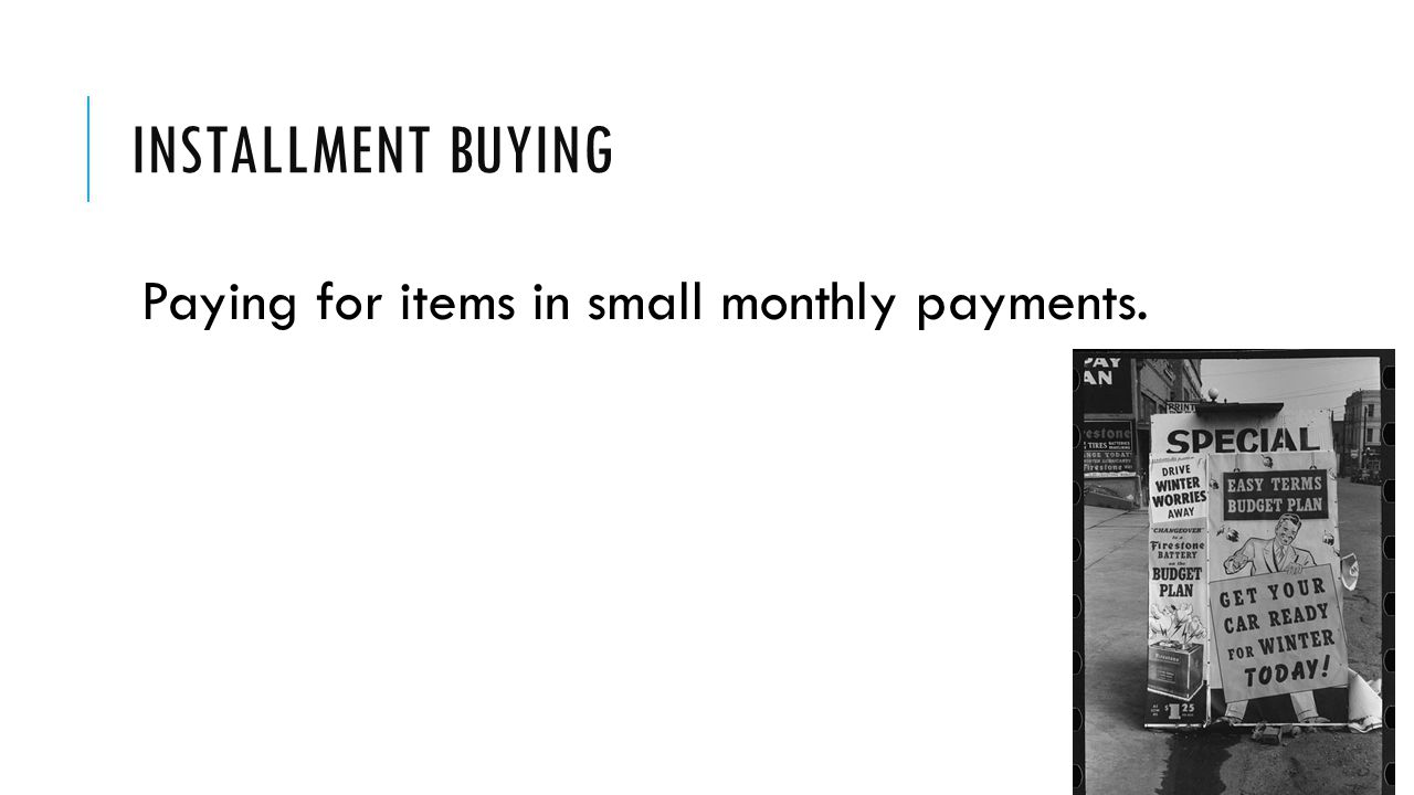 INSTALLMENT BUYING Paying for items in small monthly payments.