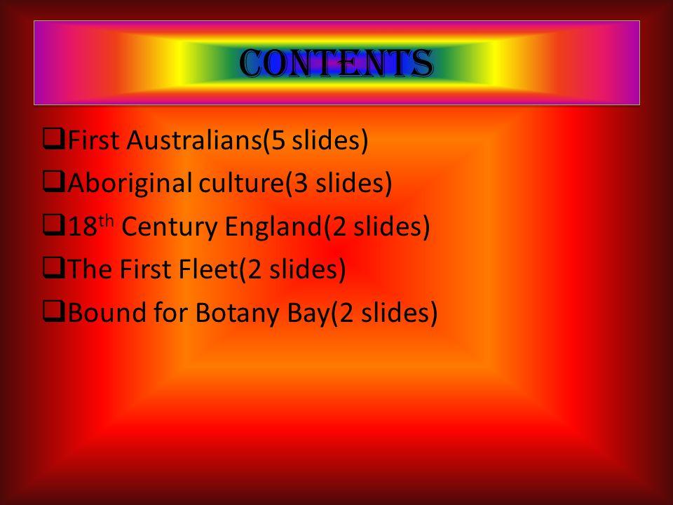 Contents  First Australians(5 slides)  Aboriginal culture(3 slides)  18 th Century England(2 slides)  The First Fleet(2 slides)  Bound for Botany Bay(2 slides)