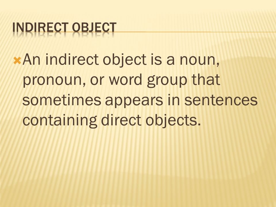  An indirect object is a noun, pronoun, or word group that sometimes appears in sentences containing direct objects.
