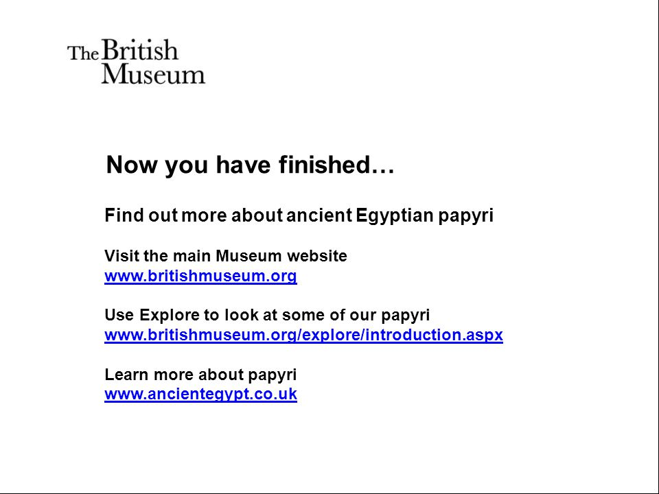 Now you have finished… Find out more about ancient Egyptian papyri Visit the main Museum website www.britishmuseum.org Use Explore to look at some of