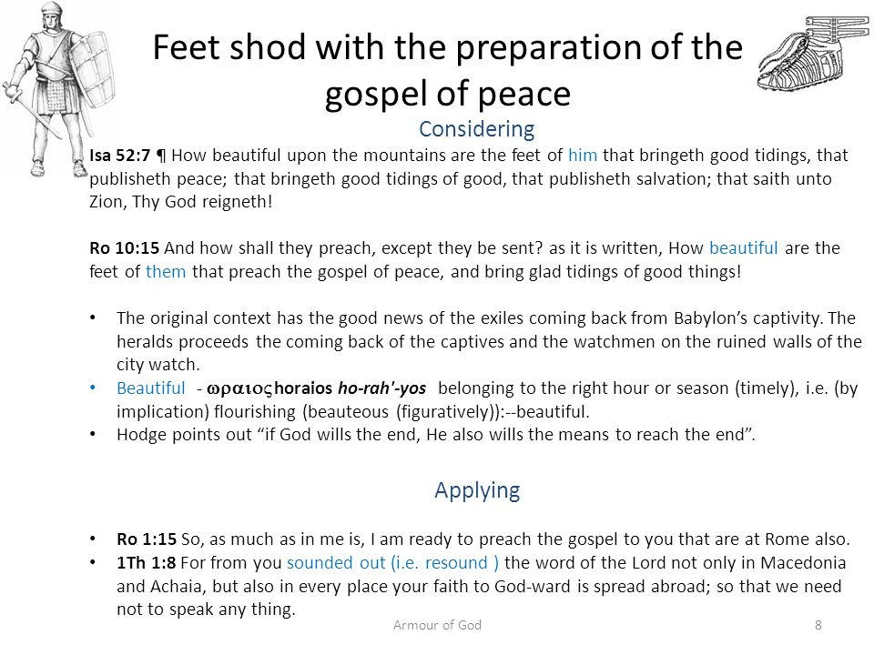 Feet shod with the preparation of the gospel of peace Considering Isa 52:7 ¶ How beautiful upon the mountains are the feet of him that bringeth good tidings, that publisheth peace; that bringeth good tidings of good, that publisheth salvation; that saith unto Zion, Thy God reigneth.