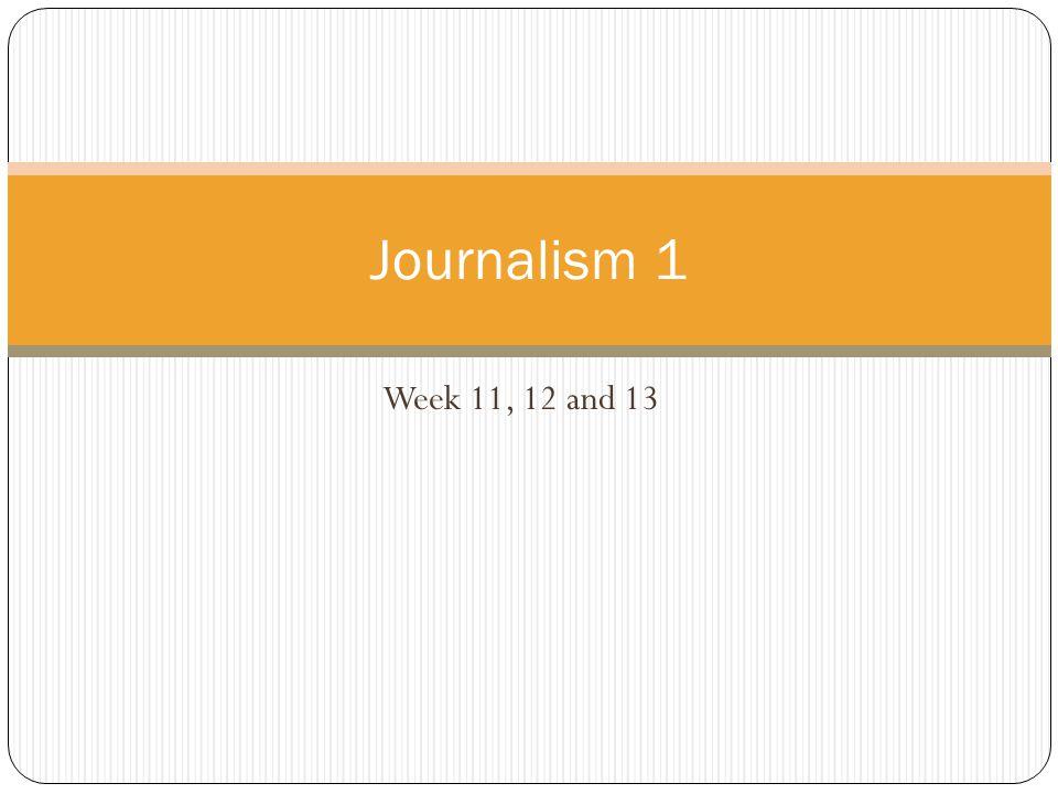 Week 11, 12 and 13 Journalism 1