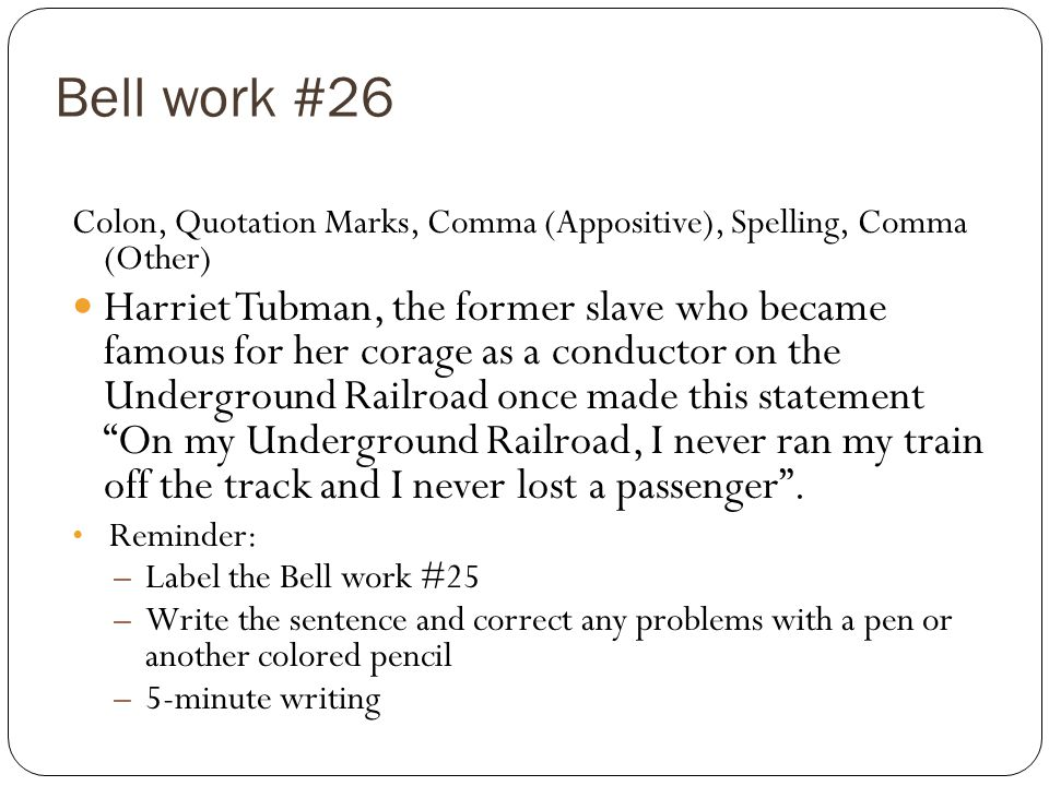 Bell work #26 Colon, Quotation Marks, Comma (Appositive), Spelling, Comma (Other) Harriet Tubman, the former slave who became famous for her corage as