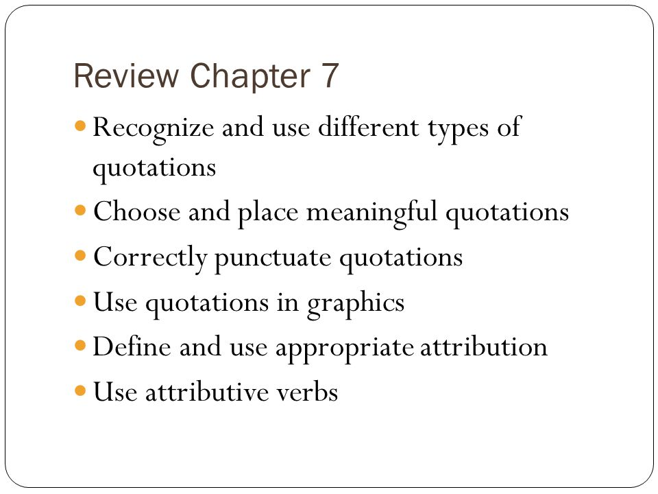 Review Chapter 7 Recognize and use different types of quotations Choose and place meaningful quotations Correctly punctuate quotations Use quotations