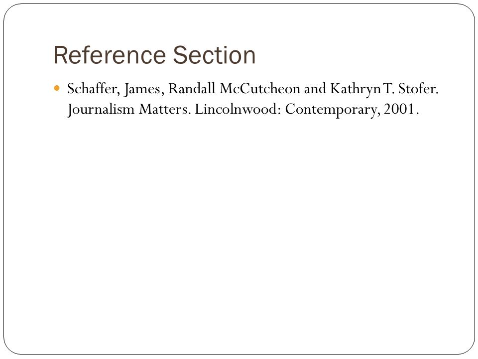 Reference Section Schaffer, James, Randall McCutcheon and Kathryn T. Stofer. Journalism Matters. Lincolnwood: Contemporary, 2001.