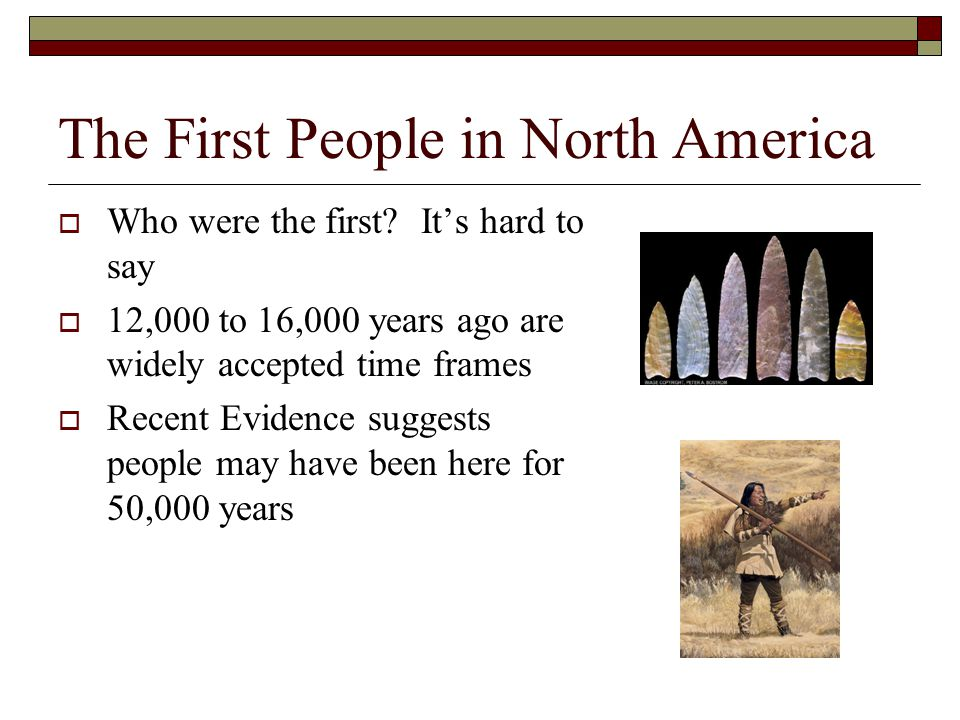The First People in North America  Who were the first? It's hard to say  12,000 to 16,000 years ago are widely accepted time frames  Recent Evidenc