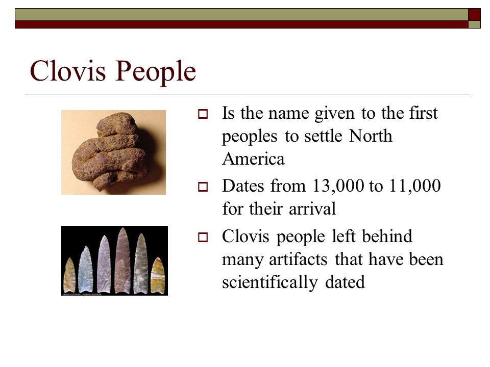 Clovis People Continued…  There are many sites throughout North America Identified as Clovis sites  Sites are identified usually by the types of arrowheads found  They lived by hunting big game, most of which is now extinct