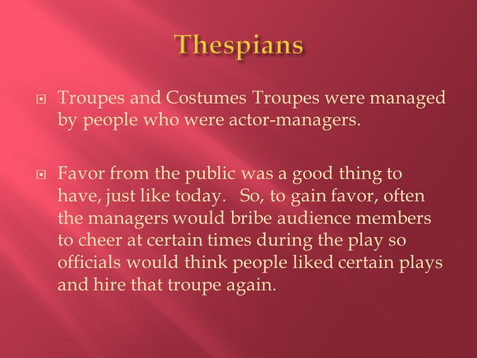  Troupes and Costumes Troupes were managed by people who were actor-managers.  Favor from the public was a good thing to have, just like today. So,
