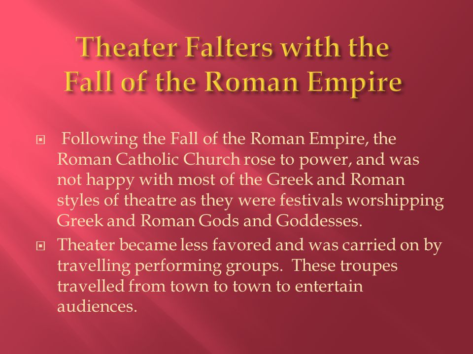  Following the Fall of the Roman Empire, the Roman Catholic Church rose to power, and was not happy with most of the Greek and Roman styles of theatr