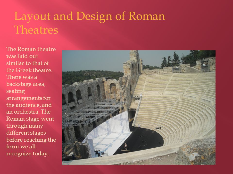 The Roman theatre was laid out similar to that of the Greek theatre. There was a backstage area, seating arrangements for the audience, and an orchest