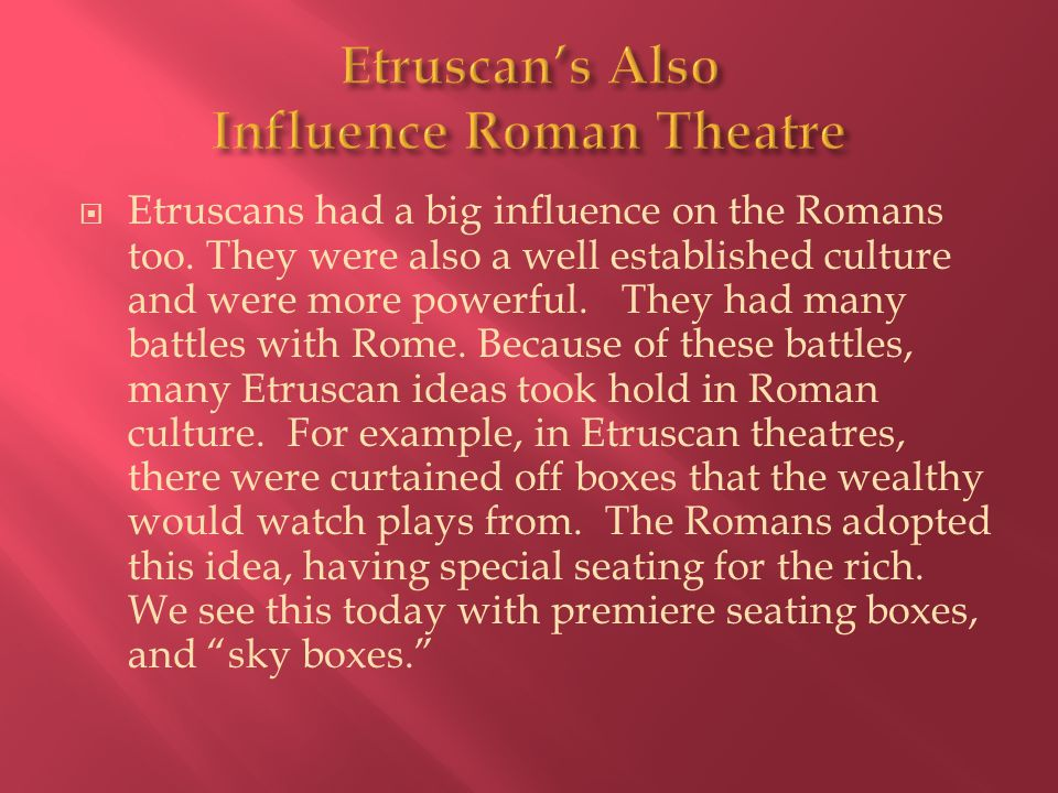  Etruscans had a big influence on the Romans too. They were also a well established culture and were more powerful. They had many battles with Rome.