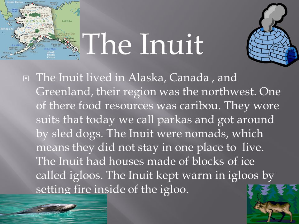  The Inuit lived in Alaska, Canada, and Greenland, their region was the northwest.
