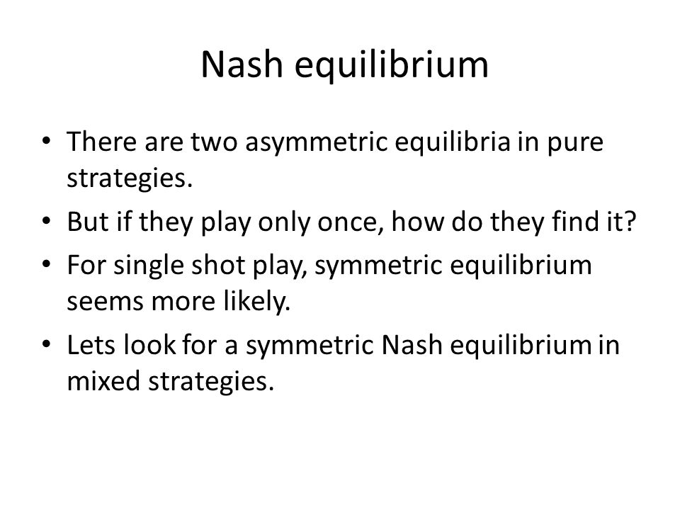 Nash equilibrium There are two asymmetric equilibria in pure strategies.