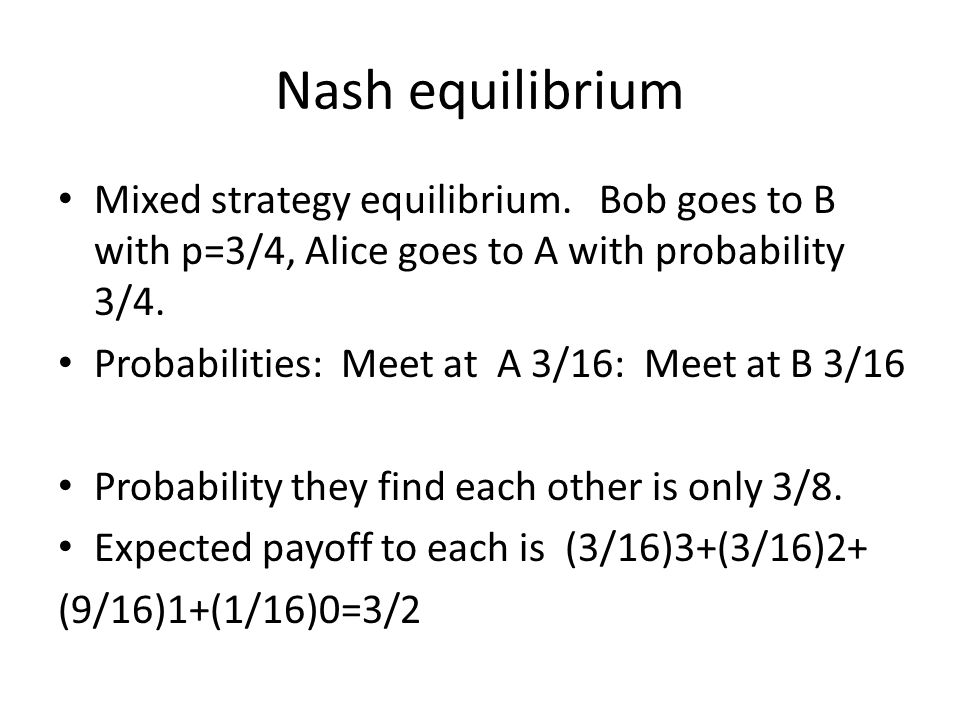 Nash equilibrium Mixed strategy equilibrium. Bob goes to B with p=3/4, Alice goes to A with probability 3/4. Probabilities: Meet at A 3/16: Meet at B