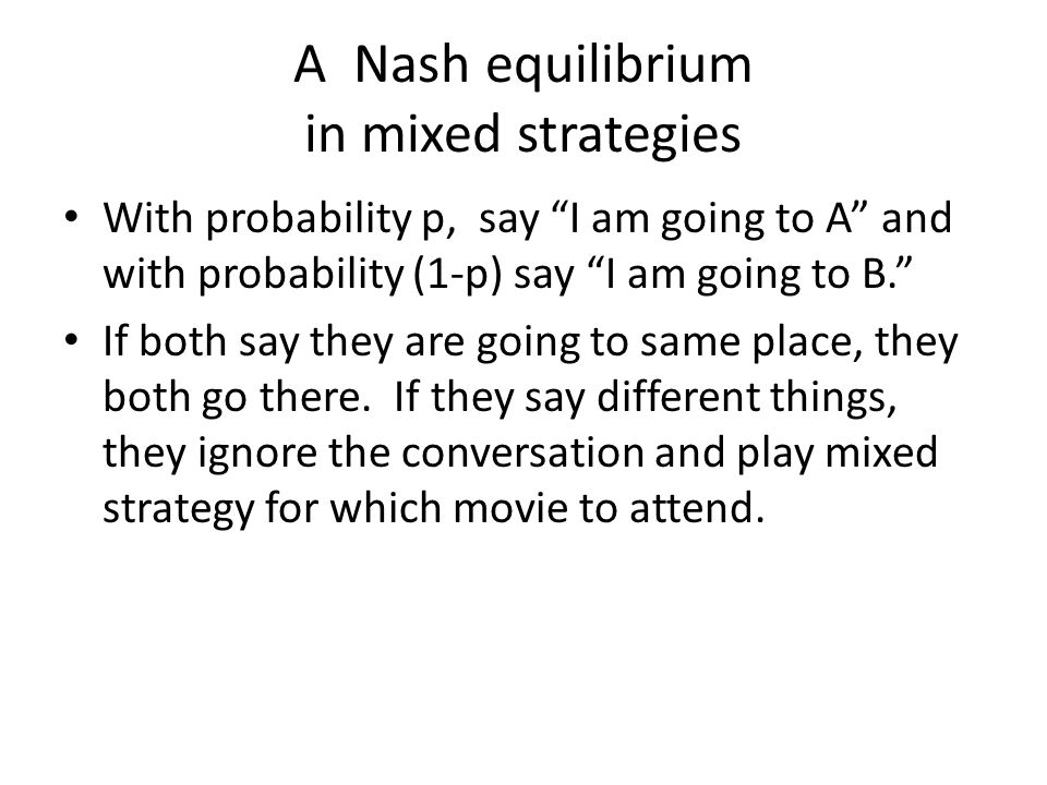A Nash equilibrium in mixed strategies With probability p, say I am going to A and with probability (1-p) say I am going to B. If both say they are going to same place, they both go there.