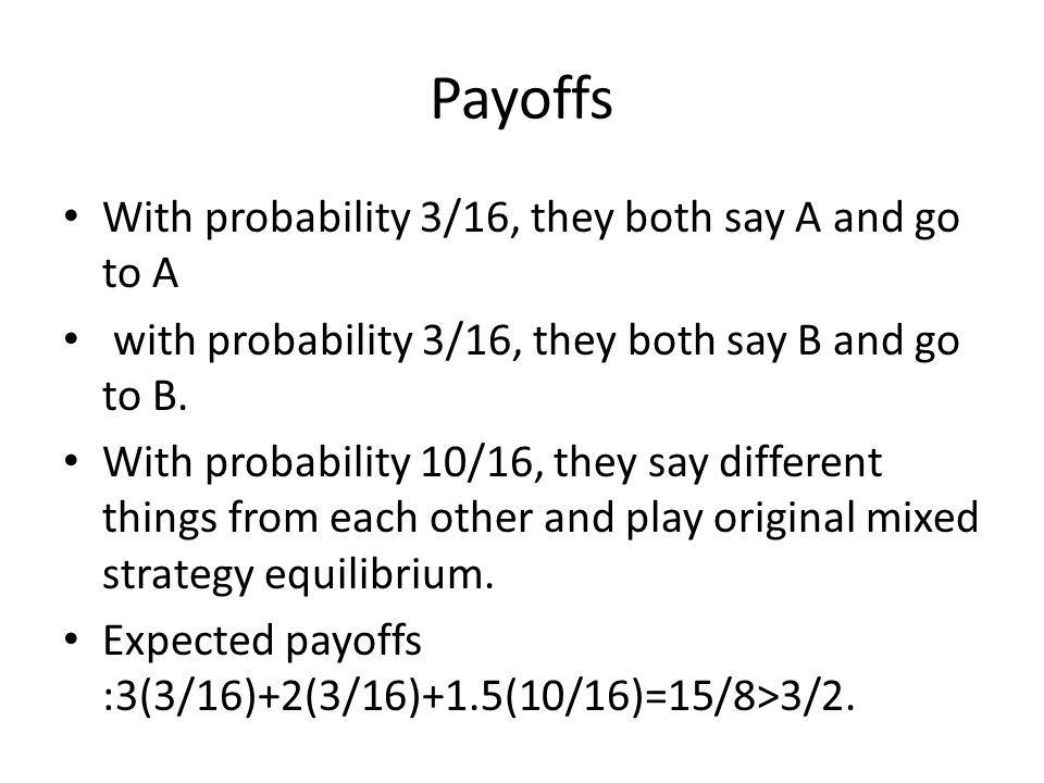 Payoffs With probability 3/16, they both say A and go to A with probability 3/16, they both say B and go to B.