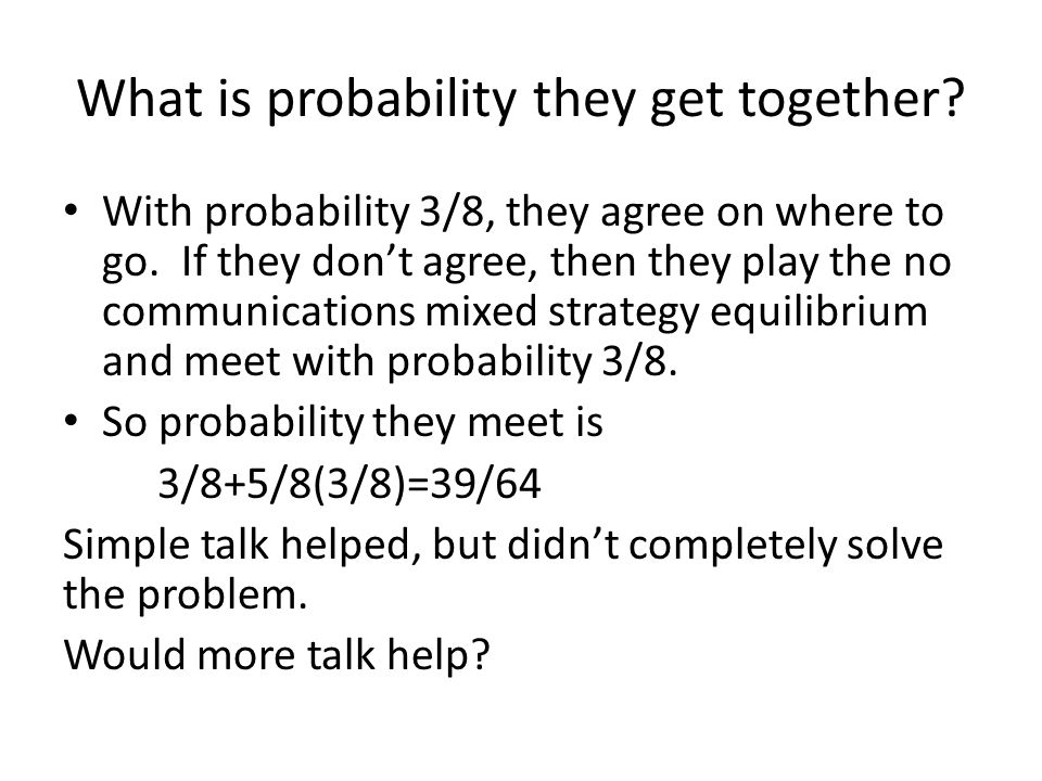 What is probability they get together. With probability 3/8, they agree on where to go.