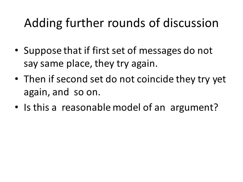Adding further rounds of discussion Suppose that if first set of messages do not say same place, they try again.