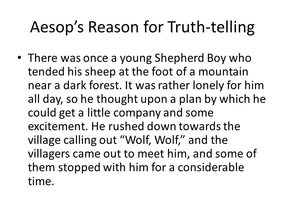 Aesop's Reason for Truth-telling There was once a young Shepherd Boy who tended his sheep at the foot of a mountain near a dark forest.