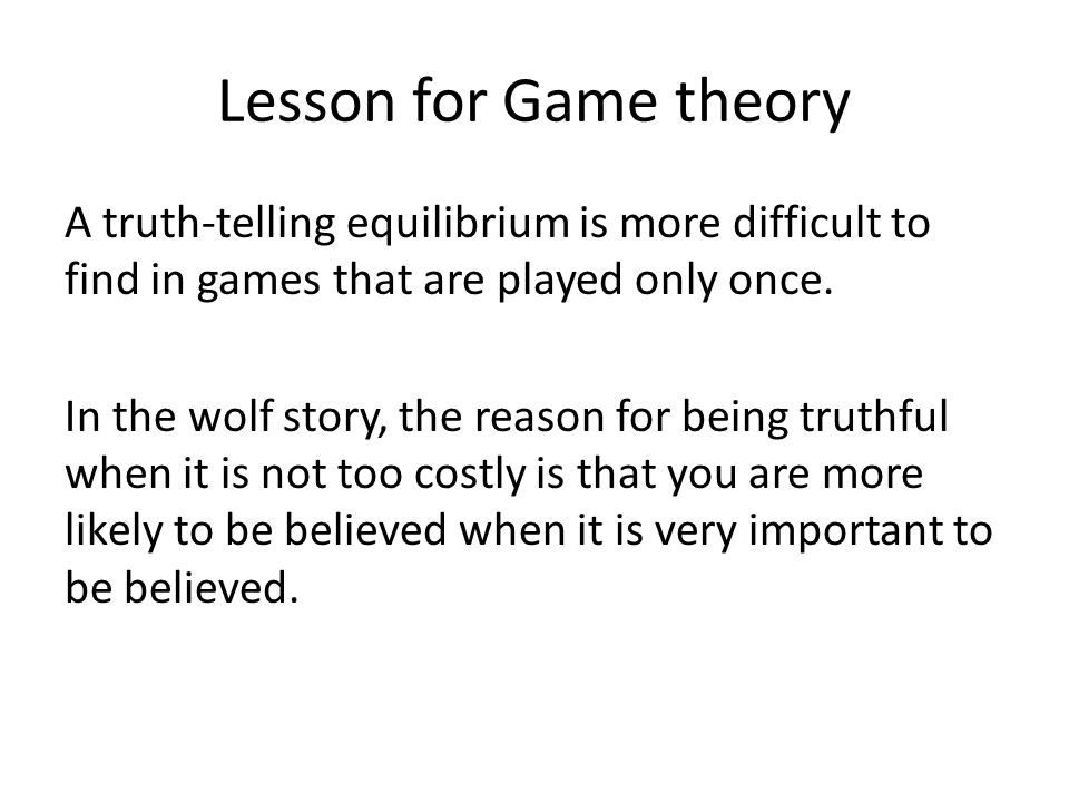 Lesson for Game theory A truth-telling equilibrium is more difficult to find in games that are played only once.