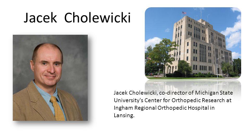 Jacek Cholewicki Jacek Cholewicki, co-director of Michigan State University s Center for Orthopedic Research at Ingham Regional Orthopedic Hospital in Lansing.