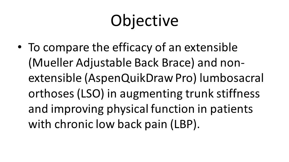 Objective To compare the efficacy of an extensible (Mueller Adjustable Back Brace) and non- extensible (AspenQuikDraw Pro) lumbosacral orthoses (LSO) in augmenting trunk stiffness and improving physical function in patients with chronic low back pain (LBP).