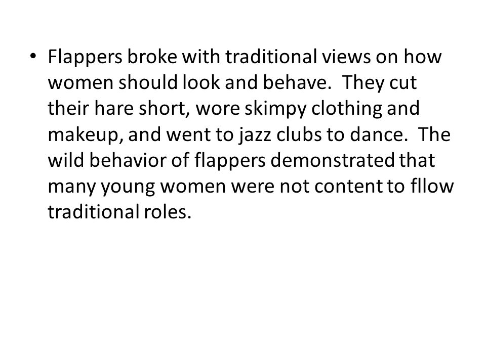 Flappers broke with traditional views on how women should look and behave. They cut their hare short, wore skimpy clothing and makeup, and went to jaz