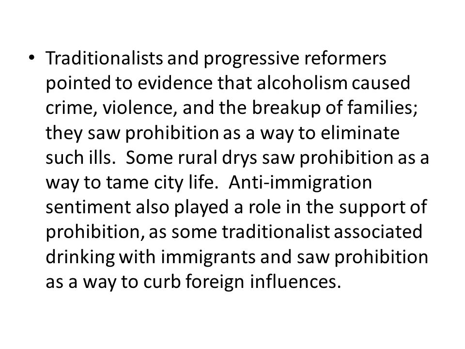 Traditionalists and progressive reformers pointed to evidence that alcoholism caused crime, violence, and the breakup of families; they saw prohibitio
