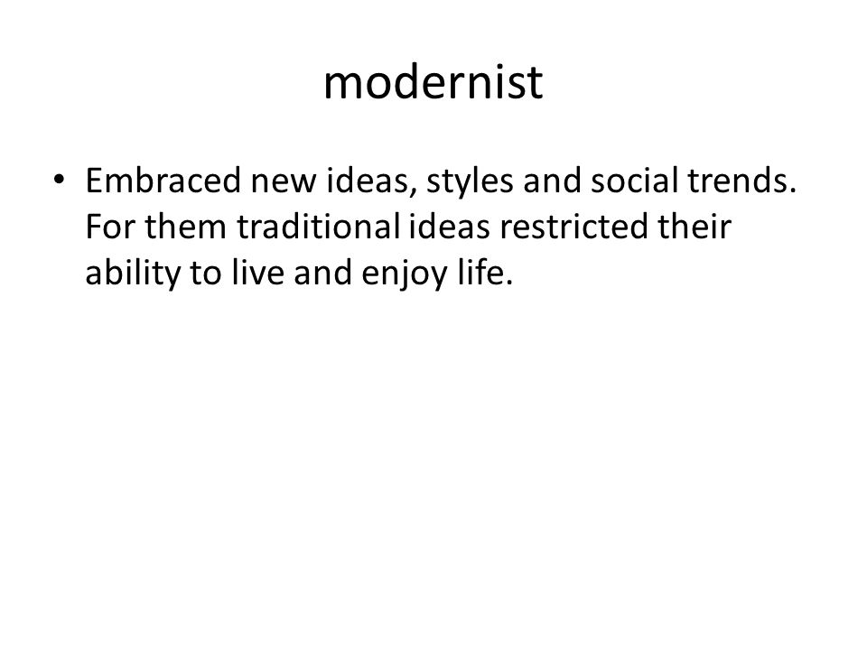 modernist Embraced new ideas, styles and social trends. For them traditional ideas restricted their ability to live and enjoy life.